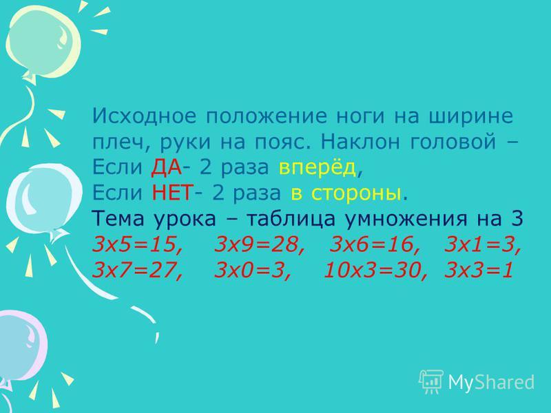 Исходное положение ноги на ширине плеч, руки на пояс. Наклон головой – Если ДА- 2 раза вперёд, Если НЕТ- 2 раза в стороны. Тема урока – таблица умножения на 3 3 х 5=15, 3 х 9=28, 3 х 6=16, 3 х 1=3, 3 х 7=27, 3 х 0=3, 10 х 3=30, 3 х 3=1