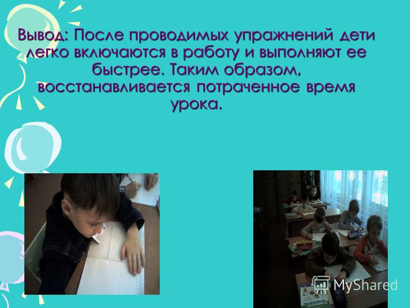 Вывод: После проводимых упражнений дети легко включаются в работу и выполняют ее быстрее. Таким образом, восстанавливается потраченное время урока.