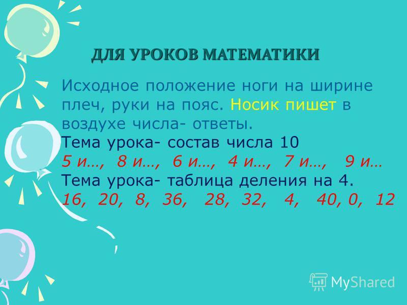 ДЛЯ УРОКОВ МАТЕМАТИКИ Исходное положение ноги на ширине плеч, руки на пояс. Носик пишет в воздухе числа- ответы. Тема урока- состав числа 10 5 и…, 8 и…, 6 и…, 4 и…, 7 и…, 9 и… Тема урока- таблица деления на 4. 16, 20, 8, 36, 28, 32, 4, 40, 0, 12 Исхо