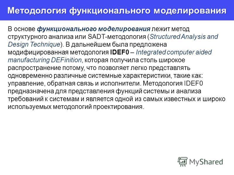 Методология функционального моделирования В основе функционального моделирования лежит метод структурного анализа или SADT-методология (Structured Analysis and Design Technique). В дальнейшем была предложена модифицированная методология IDEF0 – Integ