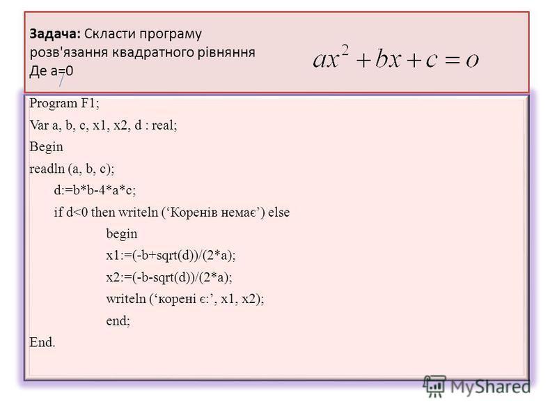 Program F1; Var a, b, c, x1, x2, d : real; Begin readln (a, b, c); d:=b*b-4*a*c; if d<0 then writeln (Коренів немає) else begin x1:=(-b+sqrt(d))/(2*a); x2:=(-b-sqrt(d))/(2*a); writeln (корені є:, x1, x2); end; End. Задача: Скласти програму розв'язанн