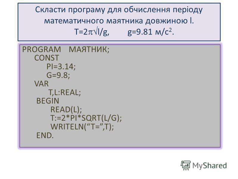 Cкласти програму для обчислення періоду математичного маятника довжиною l. T=2 l/g, g=9.81 м/с 2. PROGRAM МАЯТНИК; CONST PI=3.14; G=9.8; VAR T,L:REAL; BEGIN READ(L); T:=2*PI*SQRT(L/G); WRITELN(T=,T); END.