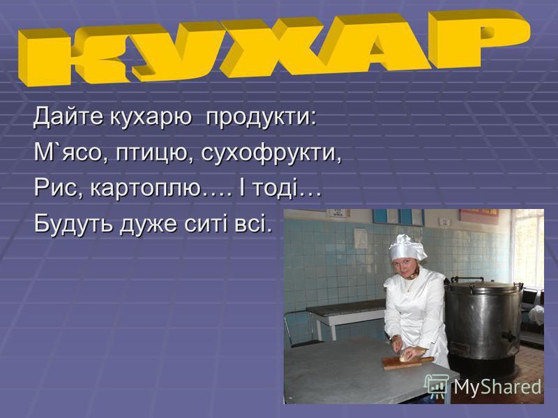Дайте кухарю продукти: М`ясо, птицю, сухофрукти, Рис, картоплю…. І тоді… Будуть дуже ситі всі.