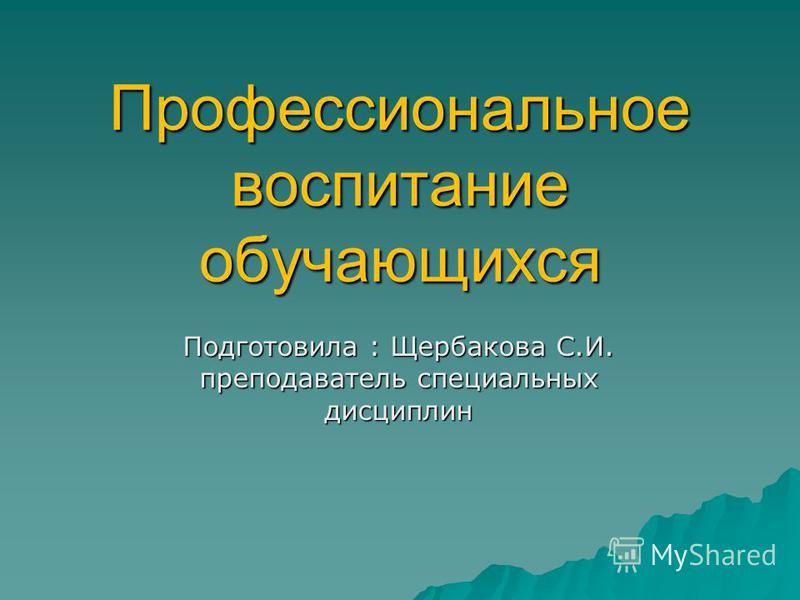 Профессиональное воспитание обучающихся Подготовила : Щербакова С.И. преподаватель специальных дисциплин