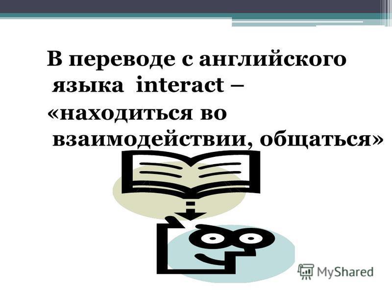 В переводе с английского языка interact – «находиться во взаимодействии, общаться»