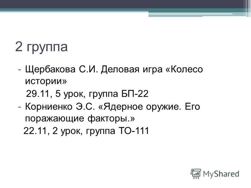 2 группа -Щербакова С.И. Деловая игра «Колесо истории» 29.11, 5 урок, группа БП-22 -Корниенко Э.С. «Ядерное оружие. Его поражающие факторы.» 22.11, 2 урок, группа ТО-111