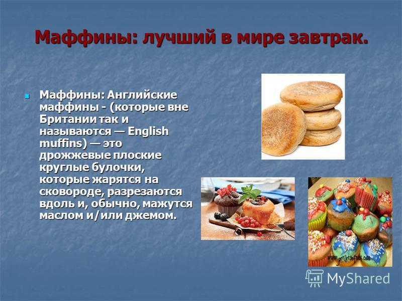 Маффины: лучший в мире завтрак. Маффины: Английские маффины - (которые вне Британии так и называются English muffins) это дрожжевые плоские круглые булочки, которые жарятся на сковороде, разрезаются вдоль и, обычно, мажутся маслом и/или джемом. Маффи