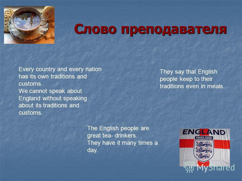 Слово преподавателя Слово преподавателя Every country and every nation has its own traditions and customs. We cannot speak about England without speaking about its traditions and customs. They say that English people keep to their traditions even in