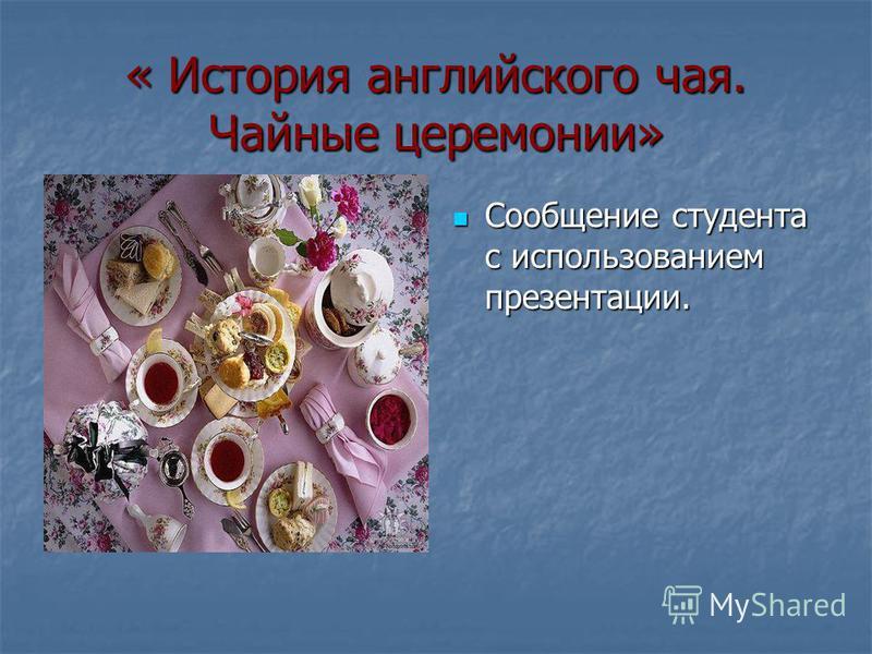 « История английского чая. Чайные церемонии» Сообщение студента с использованием презентации. Сообщение студента с использованием презентации.