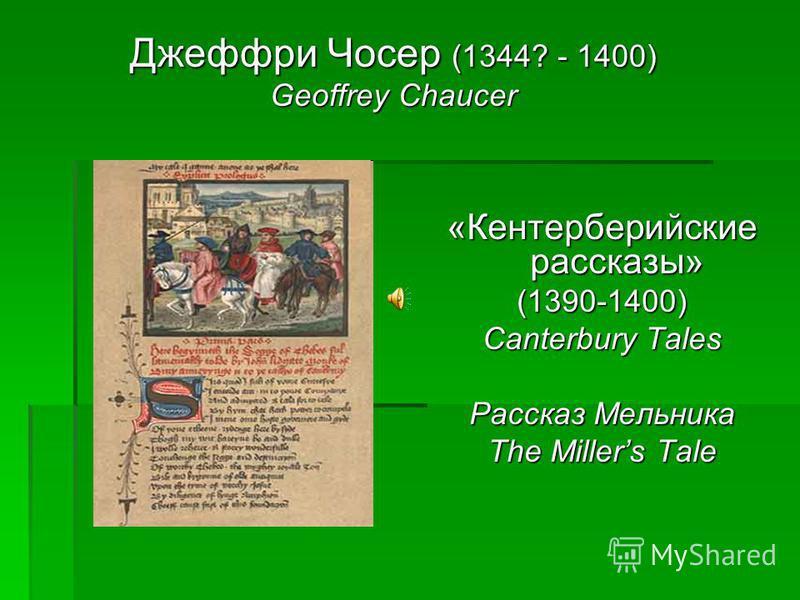 Джеффри Чосер (1344? - 1400) Geoffrey Chaucer «Кентерберийские рассказы» (1390-1400) Canterbury Tales Рассказ Мельника The Millers Tale
