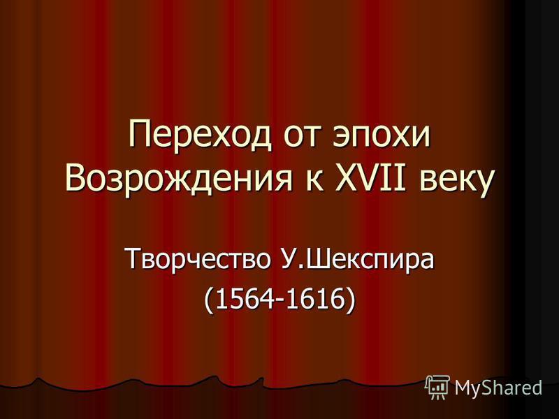 Переход от эпохи Возрождения к XVII веку Творчество У.Шекспира (1564-1616)