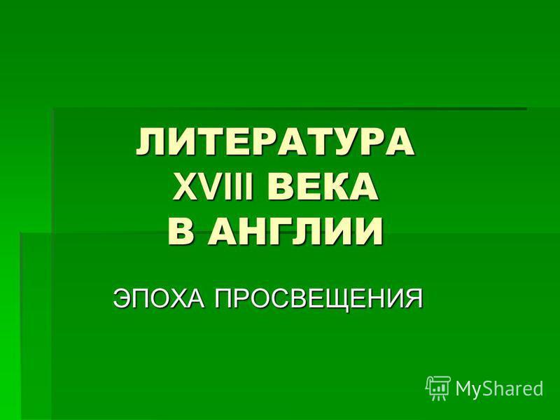ЛИТЕРАТУРА XVIII ВЕКА В АНГЛИИ ЭПОХА ПРОСВЕЩЕНИЯ
