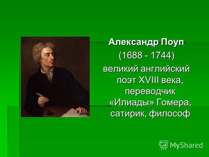 Александр Поуп (1688 - 1744) (1688 - 1744) великий английский поэт XVIII века, переводчик «Илиады» Гомера, сатирик, философ