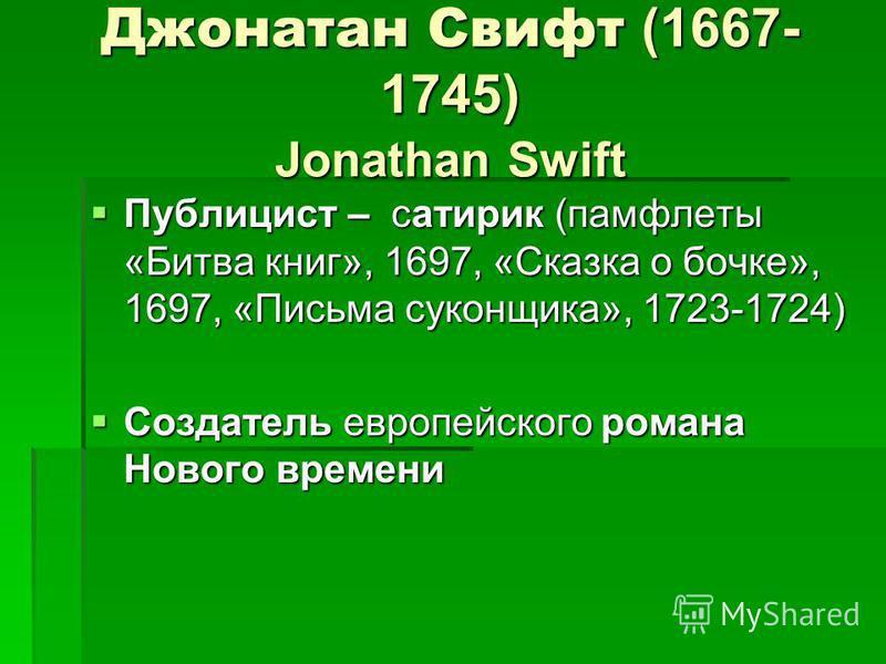 Джонатан Свифт (1667- 1745) Jonathan Swift Публицист – сатирик (памфлеты «Битва книг», 1697, «Сказка о бочке», 1697, «Письма суконщика», 1723-1724) Публицист – сатирик (памфлеты «Битва книг», 1697, «Сказка о бочке», 1697, «Письма суконщика», 1723-172