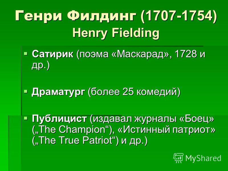 Генри Филдинг (1707-1754) Henry Fielding Сатирик (поэма «Маскарад», 1728 и др.) Сатирик (поэма «Маскарад», 1728 и др.) Драматург (более 25 комедий) Драматург (более 25 комедий) Публицист (издавал журналы «Боец» (The Champion), «Истинный патриот» (The