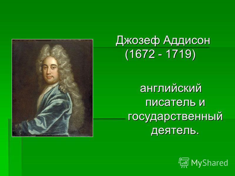 Джозеф Аддисон (1672 - 1719) английский писатель и государственный деятель.