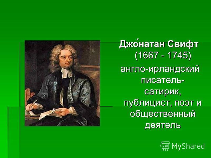 Джо́натан Свифт (1667 - 1745) англо-ирландский писатель- сатирик, публицист, поэт и общественный деятель англо-ирландский писатель- сатирик, публицист, поэт и общественный деятель