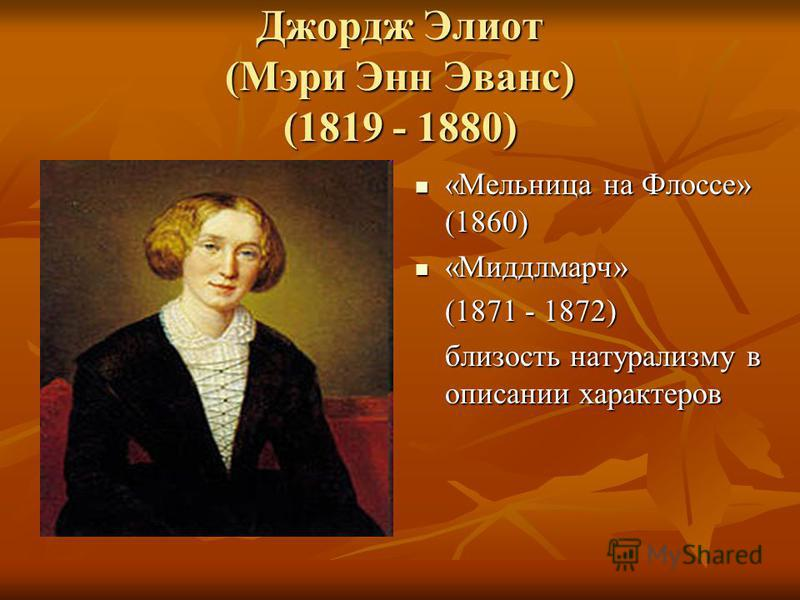 Джордж Элиот (Мэри Энн Эванс) (1819 - 1880) «Мельница на Флоссе» (1860) «Мельница на Флоссе» (1860) «Миддлмарч» «Миддлмарч» (1871 - 1872) близость натурализму в описании характеров