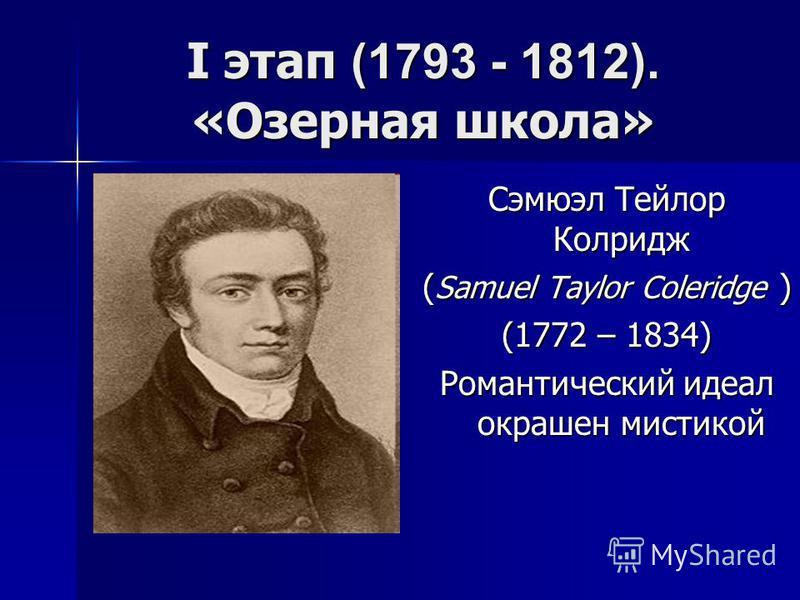 I этап (1793 - 1812). «Озерная школа» Сэмюэл Тейлор Колридж ( Samuel Taylor Coleridge ) (1772 – 1834) Романтический идеал окрашен мистикой
