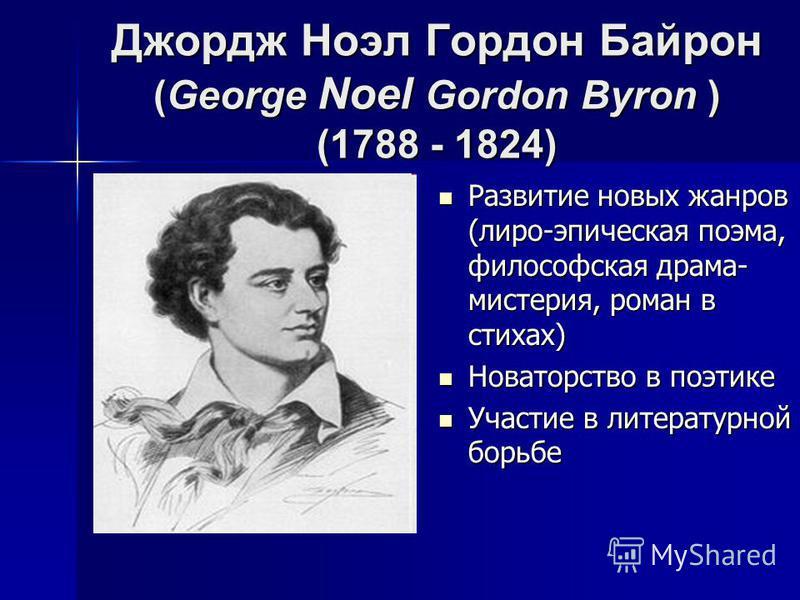 Джордж Ноэл Гордон Байрон (George Noel Gordon Byron ) (1788 - 1824) Развитие новых жанров (лиро-эпическая поэма, философская драма- мистерия, роман в стихах) Развитие новых жанров (лиро-эпическая поэма, философская драма- мистерия, роман в стихах) Но