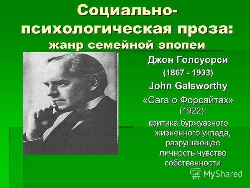 Социально- психологическая проза: жанр семейной эпопеи Джон Голсуорси (1867 - 1933) John Galsworthy «Сага о Форсайтах» (1922): критика буржуазного жизненного уклада, разрушающее личность чувство собственности