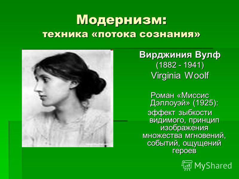 Модернизм: техника «потока сознания» Вирджиния Вулф (1882 - 1941) Virginia Woolf Роман «Миссис Дэллоуэй» (1925): эффект зыбкости видимого, принцип изображения множества мгновений, событий, ощущений героев