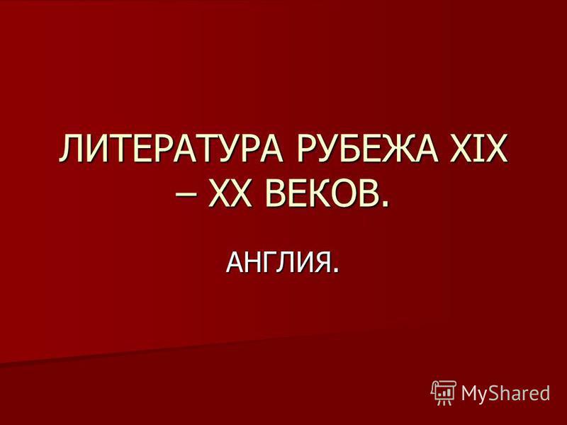 ЛИТЕРАТУРА РУБЕЖА XIX – XX ВЕКОВ. АНГЛИЯ.