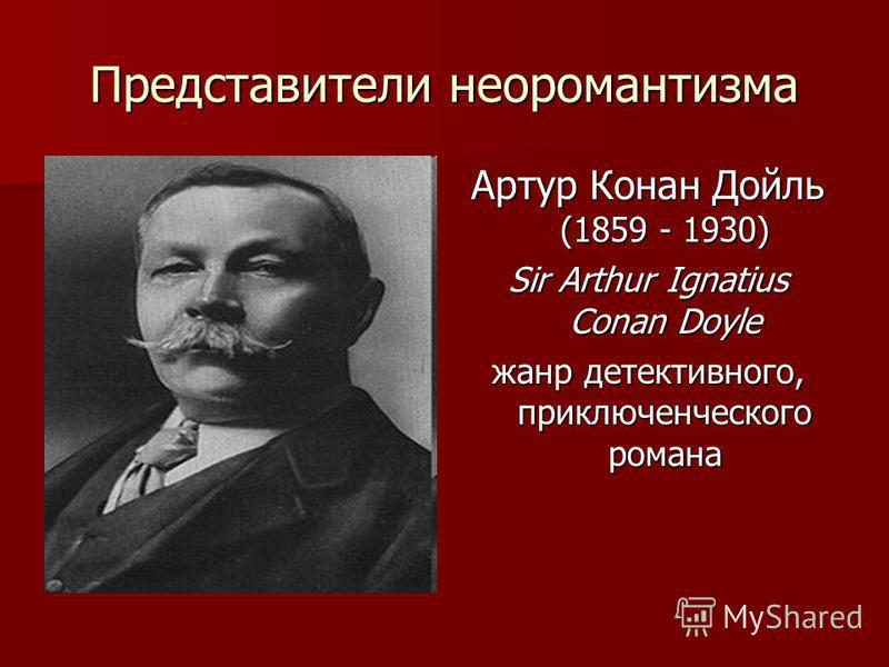 Представители неоромантизма Артур Конан Дойль (1859 - 1930) Sir Arthur Ignatius Conan Doyle жанр детективного, приключенческого романа