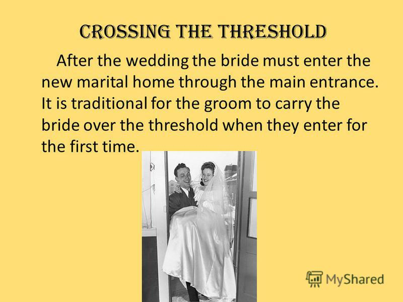 CROSSING THE THRESHOLD After the wedding the bride must enter the new marital home through the main entrance. It is traditional for the groom to carry the bride over the threshold when they enter for the first time.