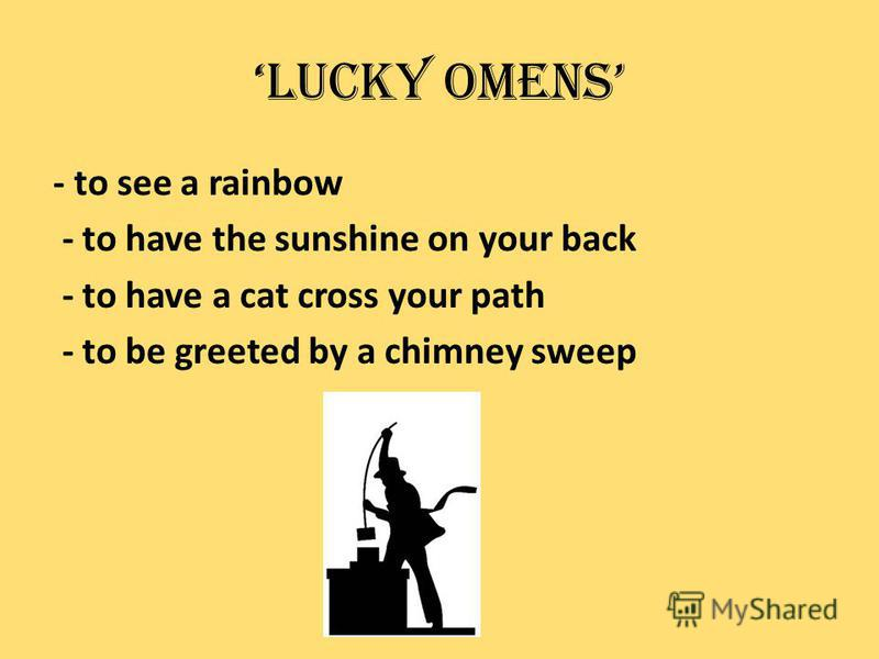Lucky Omens - to see a rainbow - to have the sunshine on your back - to have a cat cross your path - to be greeted by a chimney sweep