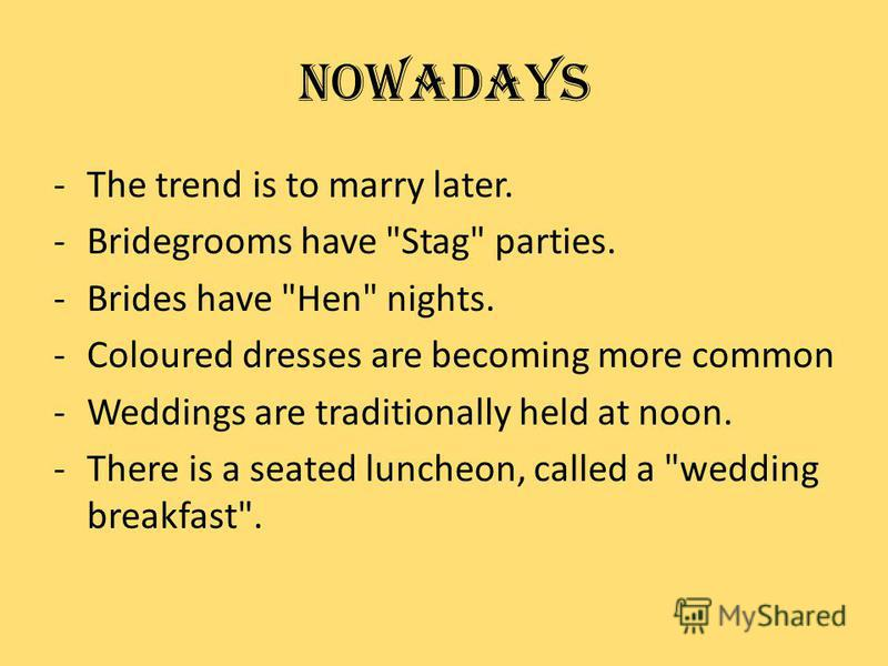 -The trend is to marry later. -Bridegrooms have Stag parties. -Brides have Hen nights. -Coloured dresses are becoming more common -Weddings are traditionally held at noon. -There is a seated luncheon, called a wedding breakfast. Nowadays