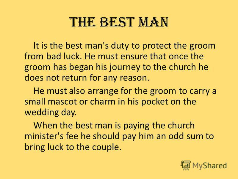 THE BEST MAN It is the best man's duty to protect the groom from bad luck. He must ensure that once the groom has began his journey to the church he does not return for any reason. He must also arrange for the groom to carry a small mascot or charm i