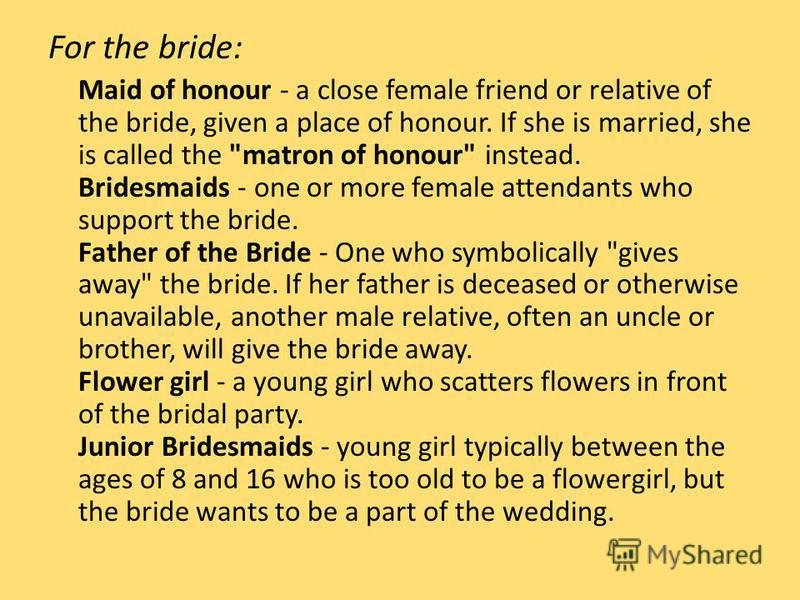 For the bride: Maid of honour - a close female friend or relative of the bride, given a place of honour. If she is married, she is called the