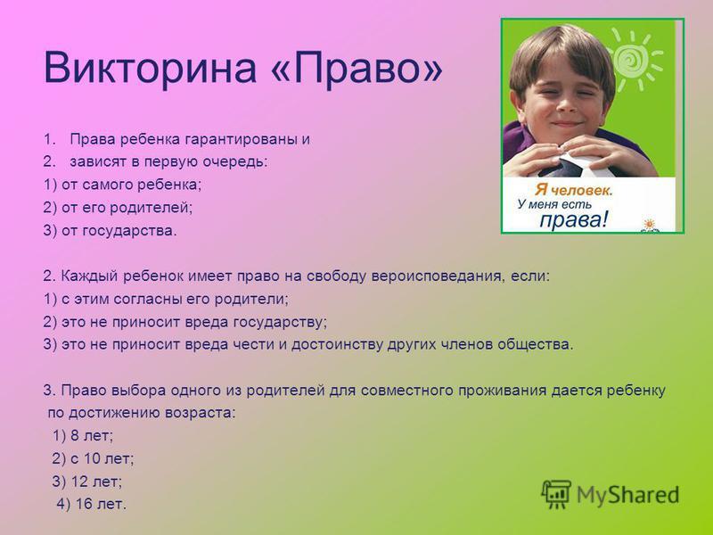 Викторина «Право» 1. Права ребенка гарантированы и 2. зависят в первую очередь: 1) от самого ребенка; 2) от его родителей; 3) от государства. 2. Каждый ребенок имеет право на свободу вероисповедания, если: 1) с этим согласны его родители; 2) это не п