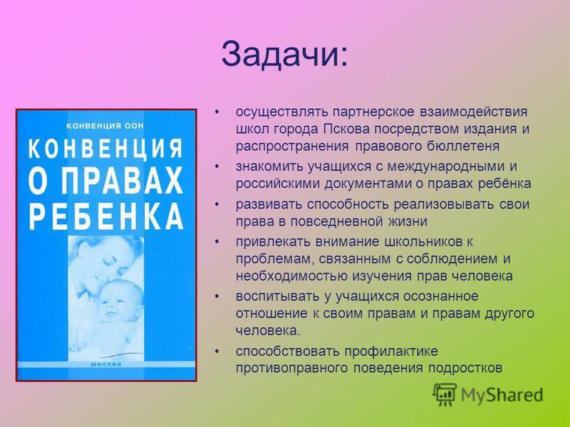 Задачи: осуществлять партнерское взаимодействия школ города Пскова посредством издания и распространения правового бюллетеня знакомить учащихся с международными и российскими документами о правах ребёнка развивать способность реализовывать свои права