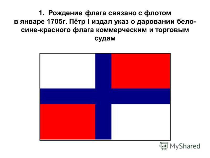1. Рождение флага связано с флотом в январе 1705 г. Пётр I издал указ о даровании бело- сине-красного флага коммерческим и торговым судам