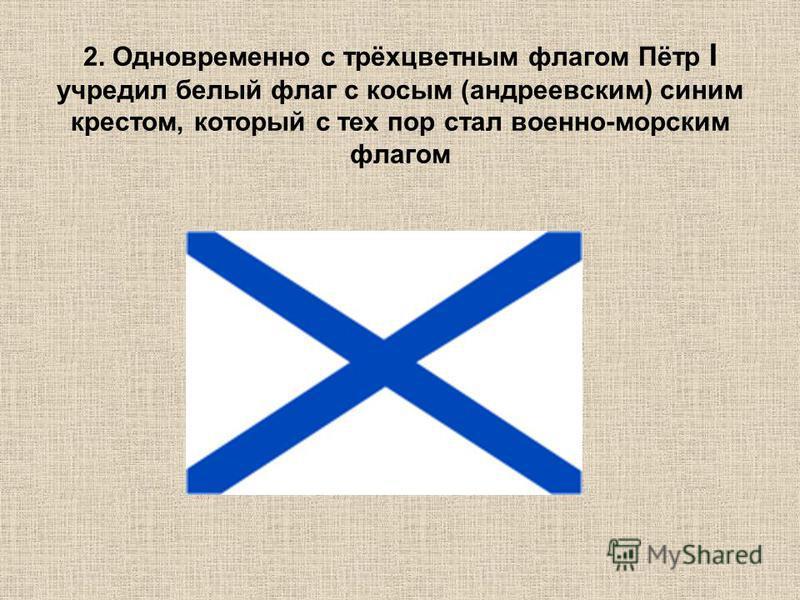 2. Одновременно с трёхцветным флагом Пётр I учредил белый флаг с косым (андреевским) синим крестом, который с тех пор стал военно-морским флагом