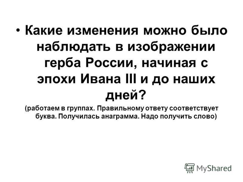 Какие изменения можно было наблюдать в изображении герба России, начиная с эпохи Ивана III и до наших дней? (работаем в группах. Правильному ответу соответствует буква. Получилась анаграмма. Надо получить слово)