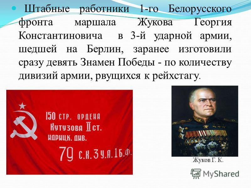 Штабные работники 1-го Белорусского фронта маршала Жукова Георгия Константиновича в 3-й ударной армии, шедшей на Берлин, заранее изготовили сразу девять Знамен Победы - по количеству дивизий армии, рвущихся к рейхстагу. Жуков Г. К.
