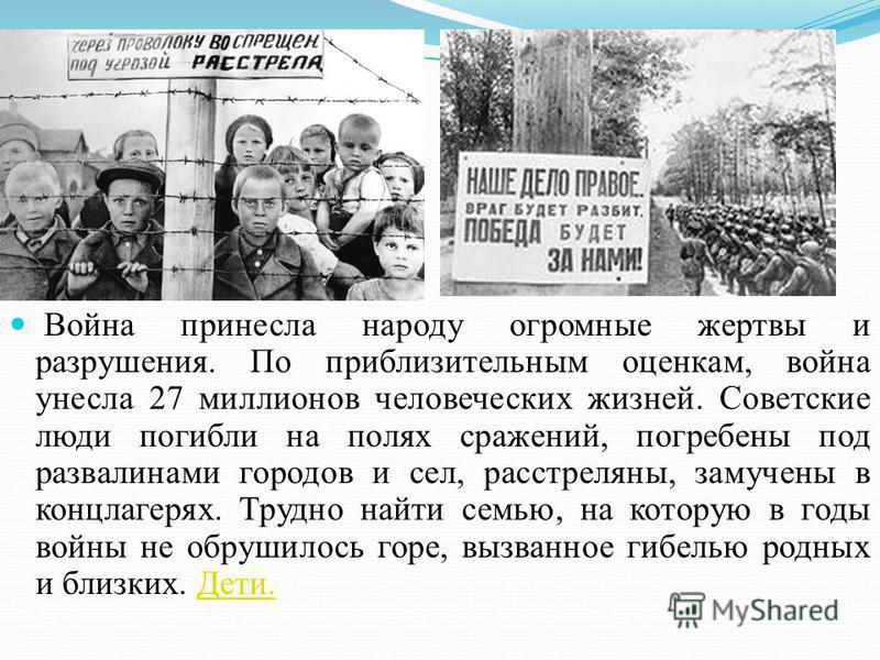 Война принесла народу огромные жертвы и разрушения. По приблизительным оценкам, война унесла 27 миллионов человеческих жизней. Советские люди погибли на полях сражений, погребены под развалинами городов и сел, расстреляны, замучены в концлагерях. Тру