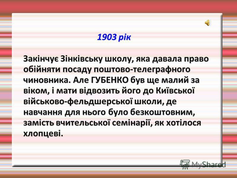 1903 рік Закінчує Зінківську школу, яка давала право обійняти посаду поштово-телеграфного чиновника. Але ГУБЕНКО був ще малий за віком, і мати відвозить його до Київської військово-фельдшерської школи, де навчання для нього було безкоштовним, замість