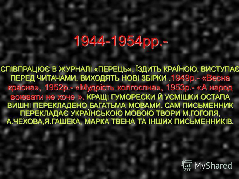 1944-1954рр.- СПІВПРАЦЮЄ В ЖУРНАЛІ «ПЕРЕЦЬ», ЇЗДИТЬ КРАЇНОЮ, ВИСТУПАЄ ПЕРЕД ЧИТАЧАМИ. ВИХОДЯТЬ НОВІ ЗБІРКИ. 1949р.- «Весна красна», 1952р.- «Мудрість колгоспна», 1953р.- «А народ воювати не хоче ». КРАЩІ ГУМОРЕСКИ Й УСМІШКИ ОСТАПА ВИШНІ ПЕРЕКЛАДЕНО Б