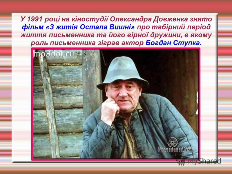 У 1991 році на кіностудії Олександра Довженка знято фільм «З житія Остапа Вишні» про табірний період життя письменника та його вірної дружини, в якому роль письменника зіграв актор Богдан Ступка.