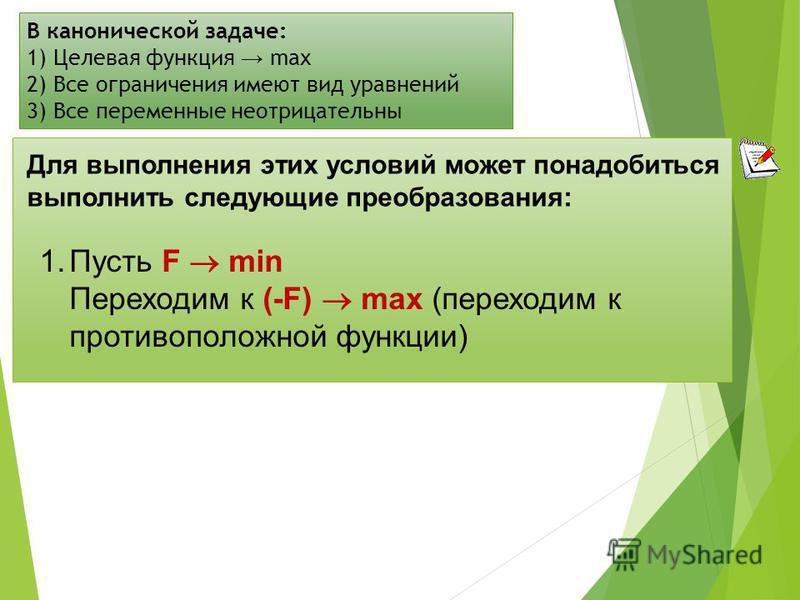 В канонической задаче: 1) Целевая функция max 2) Все ограничения имеют вид уравнений 3) Все переменные неотрицательны Для выполнения этих условий может понадобиться выполнить следующие преобразования: 1. Пусть F min Переходим к (-F) max (переходим к