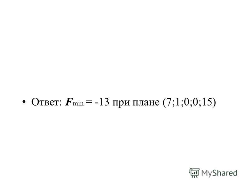Ответ: F min = -13 при плане (7;1;0;0;15)