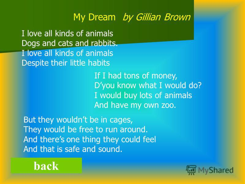 back My Dream by Gillian Brown I love all kinds of animals Dogs and cats and rabbits. I love all kinds of animals Despite their little habits If I had tons of money, Dyou know what I would do? I would buy lots of animals And have my own zoo. But they