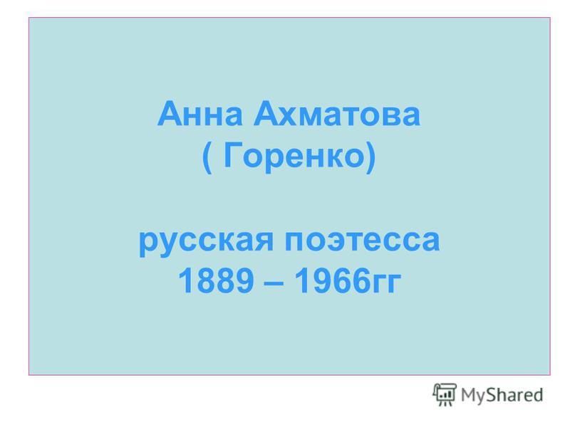Анна Ахматова ( Горенко) русская поэтесса 1889 – 1966 гг