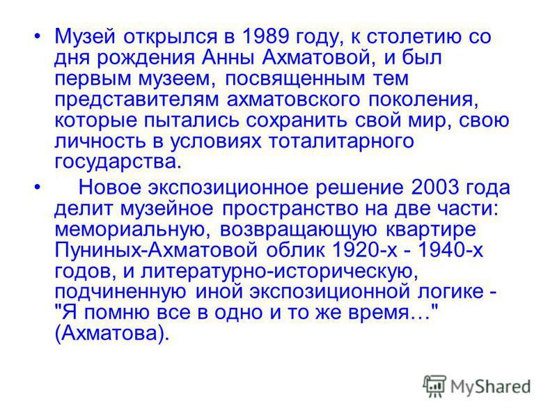 Музей открылся в 1989 году, к столетию со дня рождения Анны Ахматовой, и был первым музеем, посвященным тем представителям ахматовского поколения, которые пытались сохранить свой мир, свою личность в условиях тоталитарного государства. Новое экспозиц