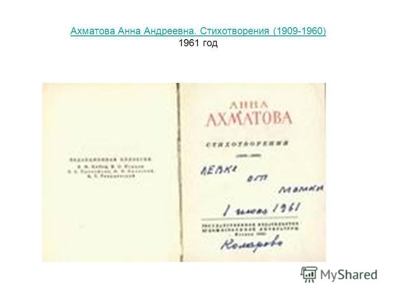 Ахматова Анна Андреевна. Стихотворения (1909-1960) Ахматова Анна Андреевна. Стихотворения (1909-1960) 1961 год