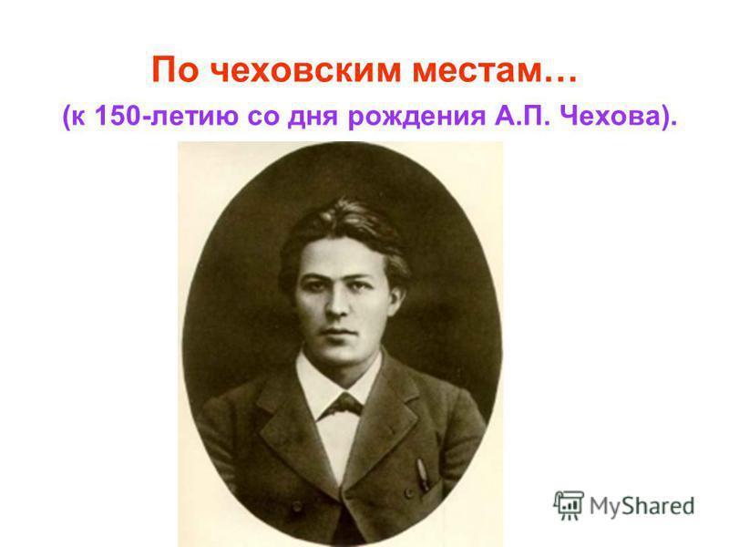 По чеховским местам… (к 150-летию со дня рождения А.П. Чехова).